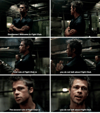 Gentlemen! Welcome to Fight Club.  First rule of Fight Club is  The second rule of Fight Club is  you do not talk about Fight Club.  you do not talk about Fight Club. Fight Club
