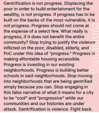 "Community, Memes, and Progressive: Gentrification is not progress. Displacing the  poor in order to build entertainment for the  wealthy, is not progress. If progress has to be  built on the backs of the most vulnerable, it is  not progress. Progress should not come at  the expense of a select few. What really is  progress, if it does not benefit the entire  community? Stop trying to justify the violence  inflicted on the poor, disabled, elderly, and  PoC under this idea of ""progress."" Progress is  making affordable housing accessible.  Progress is investing in our existing  neighborhoods. Progress is building better  schools in said neighborhoods. Stop moving  into neighborhoods that are being gentrified  simply because you can. Stop engaging in  this false narrative of what it means for a city  to be ""cool"" and ""progressive"" while our  communities and our histories are under  attack. Gentrification is violence. Fight back. THIS!!! ☝🏾☝🏾☝🏾 fightback Repost @xicanisma_ ・・・ It's not all good, El Paso."