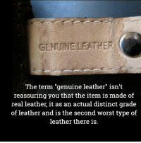 "Genuinity: GENUINE LEATHER  The term ""genuine leather"" isn't  reassuring you that the item is  made of  real leather, it as an actual distinct grade  of leather and is the second worst type of  leather there is."