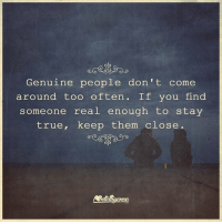Genuinity: Genuine people don't come  around too often. If you find  someone real enough to stay  true, keep them close.