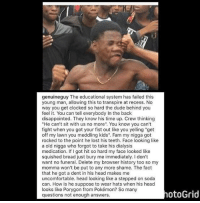 "Ass, Blackpeopletwitter, and Disappointed: genuineguy The educational system has failed this  young man, allowing this to transpire at recess. No  way you get clocked so hard the dude behind you  feel t. You can tell everybody In the back  disappointed. They know his time up. Crew thinking  ""He can't sit with us no more. You know you can't  fight when you got your fist out like you yelling ""get  off my lawn you meddling kids"". Fam my nigga got  rocked to the point he lost his teeth. Face looking like  a old nigga who forgot to take his dialysis  medication. If I got hit so hard my face looked like  squished bread just bury me immediately. I don't  want no funeral. Delete my browser history too so my  momma won't be put to any more shame. The fact  that he got a dent in his head makes me  uncomfortable. head looking like a stepped on soda  can. How is he suppose to wear hats when his head  looks like Porygon from Pokémon? So many  questions not enough answers  otoGrid <p>He beat the brakes off his ass (via /r/BlackPeopleTwitter)</p>"