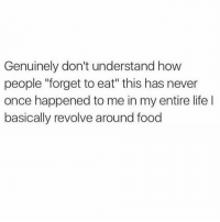 "Food, Life, and Humans of Tumblr: Genuinely don't understand how  people ""forget to eat"" this has never  once happened to me in my entire life l  basically revolve around food"