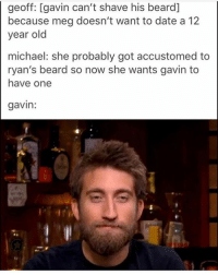 's post . YALL NEEDA CHILL WITH THIS MEG-RYAN THING IM LAUGHJND . . . . roosterteeth achievementhunter gavinfree megturney ryanhaywood: geoff: [gavin can't shave his beard]  because meg doesn't want to date a 12  year old  michael: she probably got accustomed to  ryan's beard so now she wants gavin to  have one  gavin: 's post . YALL NEEDA CHILL WITH THIS MEG-RYAN THING IM LAUGHJND . . . . roosterteeth achievementhunter gavinfree megturney ryanhaywood