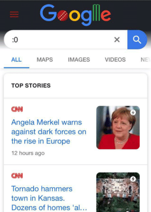 Videos, Europe, and Images: Geoglle  0  X  MAPS  VIDEOS  ALL  IMAGES  NE  TOP STORIES  CAN  Angela Merkel warns  against dark forces on  the rise in Europe  12 hours ago  CAN  Tornado hammers  town in Kansas  Dozens of homes 'al... :0