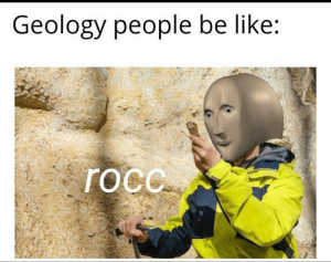 Well yes: Geology people be like:  roc. Well yes