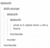 Sloth, What Is, and Murder: geopunk  sloth-grunge:  geopunk  geopunk  what is it called when u kill a  friend  homiecide  murder  homiecide homiecide https://t.co/GbQmNVGoO4
