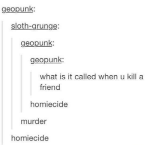homiecide: geopunk  sloth-grunge:  geopunk  geopunk:  what is it called when u kill a  friend  homiecide  murder  homiecide homiecide
