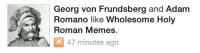I think that was a given: Georg von Frundsberg and Adam  Romano like Wholesome Holy  Roman Memes.  A 47 minutes ago I think that was a given