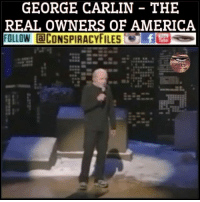 "America, Club, and Dumb: GEORGE CARLIN THE  REAL OWNERS OF AMERICA  FOLLOW aCONSPIRACYFILES foe ""The real owners are the big wealthy business interests that control things and make all the important decisions. Forget the politicians, they're an irrelevancy. The politicians are put there to give you the idea that you have freedom of choice. You don't. You have no choice. You have owners. They own you. They own everything. They own all the important land. They own and control the corporations. They've long since bought and paid for the Senate, the Congress, the statehouses, the city halls. They've got the judges in their back pockets. And they own all the big media companies, so that they control just about all of the news and information you hear. They've got you by the balls. They spend billions of dollars every year lobbying ­ lobbying to get what they want. Well, we know what they want; they want more for themselves and less for everybody else."" ""But I'll tell you what they don't want. They don't want a population of citizens capable of critical thinking. They don't want well-informed, well-educated people capable of critical thinking. They're not interested in that. That doesn't help them. That's against their interests. They don't want people who are smart enough to sit around the kitchen table and figure out how badly they're getting fucked by a system that threw them overboard 30 fucking years ago. ""You know what they want? Obedient workers ­ people who are just smart enough to run the machines and do the paperwork but just dumb enough to passively accept all these increasingly shittier jobs with the lower pay, the longer hours, reduced benefits, the end of overtime and the vanishing pension that disappears the minute you go to collect it. And, now, they're coming for your Social Security. They want your fucking retirement money. They want it back, so they can give it to their criminal friends on Wall Street. And you know something? They'll get it. They'll get it all, sooner or later, because they own this fucking place. It's a big club, and you ain't in it. You and I are not in the big club."" ConspiracyFiles ConspiracyFiles2 GeorgeCarlin TheRealOwnersOfAmerica Illuminati Conspiracy ConspiracyFact ConspiracyTheories ConspiracyFiles"