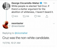 "(GC) Any conservative who still buys the ""leftists are good people who disagree with us"" line is an enormous pussy: George Ciccariello-Maher 15h  White people re-elected Ted Cruz. If  there's a better argument for the  abolition of whiteness, I haven't beard it.  823 18 768  neontaster  プ@neontaster  Replying to @ciccmaher  Cruz was the non-white candidate.  11/7/18, 10:21 AM (GC) Any conservative who still buys the ""leftists are good people who disagree with us"" line is an enormous pussy"