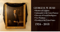 American, History, and United: GEORGE H. W. BUSH  Member of Congress  .Ambassador to the United Nations  Director of Central Intelligence  Vice President  .President of the United States  1924 2018 With the passing of George H.W. Bush, we mark one of the last pages of a defining chapter in American history. He will be missed!