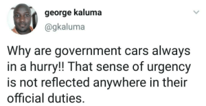 Why indeed: george kaluma  @gkaluma  Why are government cars always  in a hurry!! That sense of urgency  is not reflected anywhere in their  official duties. Why indeed