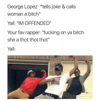 "George Lopez, Memes, and 🤖: George Lopez: tells joke & calls  woman a bitch""  Yall: ""IM OFFENDED""  Your fav rapper: ""fucking on ya bitch  she a thot thot thot""  Yall Yall niggas trippin..😥😂😂"
