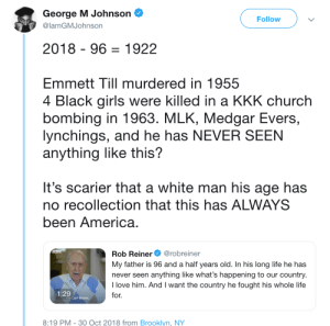 Must Be Nice. by CarmenBellaxoxo MORE MEMES: George M Johnson  @lamGMJohnson  Follow  2018 - 96-1922  EmmettTill murdered in 1955  4 Black girls were killed in a KKK church  bombing in 1963. MLK, Medgar Evers,  lynchings, and he has NEVER SEEN  anything like this?  It's scarier that a white man his age has  no recollection that this has ALWAYS  been America  Rob Reiner@robreiner  My father is 96 and a half years old. In his long life he has  never seen anything like what's happening to our country  I love him. And I want the country he fought his whole life  for.  attn:  1:29  I'm Carl Reiner,  8:19 PM-30 Oct 2018 from Brooklyn, NY Must Be Nice. by CarmenBellaxoxo MORE MEMES