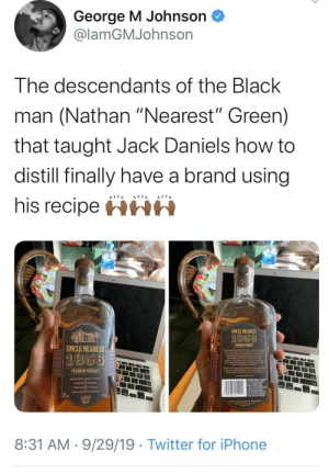 "I need a bottle: George M Johnson  @lamGMJohnson  The descendants of the Black  man (Nathan ""Nearest"" Green)  that taught Jack Daniels how to  distill finally have a brand using  his recipeHHH  UNCLE NEAREST  1856  PREMIUM WHISKEY  UNCLE NEAREST  1856  PREMIUM WHISKEY  100  PROO  8:31 AM 9/29/19 Twitter for iPhone I need a bottle"
