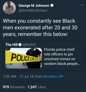 Dank, Memes, and Police: George M Johnson  @lamGMJohnson  When you constantly see Black  men exonerated after 20 and 30  years, remember this below  The Hill @thehill  Florida police chief  told officers to pin  unsolved crimes on  randomn black people...  POLICELER  INE DO NOT  7:00 AM 13 Jul 18 from Brooklyn, NY  979 Retweets 1,247 Likes Just sprinkle some crack on him by _dnov FOLLOW HERE 4 MORE MEMES.