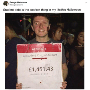 Halloween, Life, and Tumblr: George Mainstone  @GeorgeMainstone  Student debt is the scariest thing in my life this Halloween  02-UK .  ACCOUNTS  123 Student Current Account  -£1,451.43  Available: £13.59  sactions If you are a student Follow @studentlifeproblems