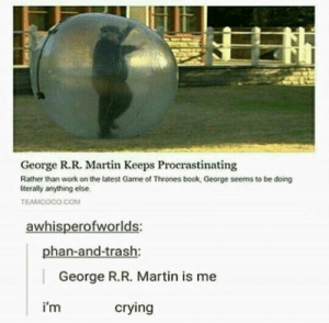 Crying, Game of Thrones, and Martin: George R.R. Martin Keeps Procrastinating  Rather than work on the latest Game of Thrones book, George seems to be doing  terally anything else  TEAMCOCO COM  awhisperofworlds:  phan-and-trash:  George R.R. Martin is me  i'm  crying George R R Martin, King of Procrastination