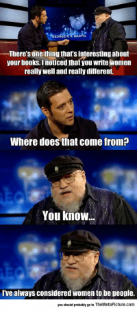 Books, Martin, and Tumblr: GEORGE R. R. MARTIN  There s one thing that's interesting about  your books. Inoticed that you write Women  really well and really different.  Where does that come from?  You know.  Ive always considered women to be people.  you should probably go to TheMetaPicture.comm epicjohndoe:  George R. R. Martin On Writing About Women