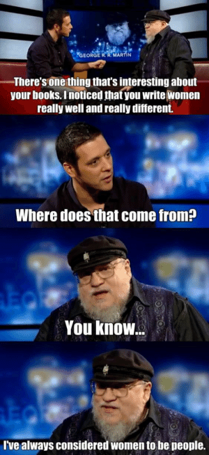 Blessed, Books, and Martin: GEORGE R. R. MARTIN  There'sone thing that's interesting about  your books. Inoticed that you write women  really well and really different.  Where does that come from?  You know  ve always considered women to be people. rage-comics-base:  Supportive man troll here, just wanted to share a favorite of mine on this blessed day.