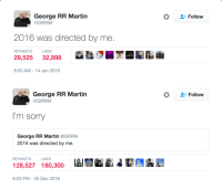 Martin, Sorry, and George RR Martin: George RR Martin  @GRRM  Follow  2016 was directed by me.  RETWEETS LIKES  29,525 32,898  駅  dEL  8:53 AM- 14 Jan 2016   George RR Martin  @GRRM  *  Follow  I'm sorry  George RR Martin@GRRM  2016 was directed by me.  128,527 180,300  RETWEETS  LIKES  6:03 PM-25 Dec 2016