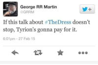 Game of Thrones Memes: George RR Martin  GRRM  If this talk about #TheDress doesn't  stop, Tyrion's gonna pay for it.  6:01pm 27 Feb 15 Game of Thrones Memes