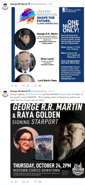 George Rorge Rartin Martin's current work status: NOT WRITING [✔️]: George RR Martin  @GRRMspeaking 10h  THE  ARTHUR C. CLARKE  FOUNDATION  UNLEASH  IMAGINATION  SHAPE THE  FUTURE.  ONE  NIGHT  ONLY!  CLARKE AWARDS 2019  George R.R. Martin  Author of A Song of Ice and Fire  Executive Producer, Game of Thrones  Don't miss these world  renowned thought leaders,  live and in person, as they  take the stage and accept  their 2019 Clarke Award  accepting the  magination in Service to  Society Award  When: October 17, 2019  5:00-10:00 pm  Where: Harman Hall  610 F Street NW  Washington, D.C  Brian Lamb  Fans of all ages attend  each year! Here's how:  Founder of C-SPAN  accepting the  Innovator's Award  Full Event Ticket: Toast the  evening at a lavish cocktail  reception and dinner, and enjoy  live interviews, and commentary  from each of our impressive  award recipients.  Individual Seat: $275  Lord Martin Rees  ti16  36  481  George RR Martin  Doing a signing @MidtownComics with the talented @RayaGolden of copies of  our graphic novel STARPORT. I'll be signing copies of Starport as well as one  other item for 2 hours, see you there!  @GRRMspeaking Oct 11  GEORGE R.R. MARTIN  RAYA GOLDEN  &  SIGNING STARPORT  GEORGE R. R. MARTIN  STARPORT  THURSDAY, OCTOBER 24, 2PM  MIOTOWN  MIDTOWN COMICS DOWNTOWN  Penguin  Random OMICS  Purchase of Starport required to attend. Creators will sign two items: Starport, and  one other item of your choice, no personalizations.  House  NYC  ti 15  22  232 George Rorge Rartin Martin's current work status: NOT WRITING [✔️]