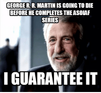 As a huge fan of the books, it kind of sucks realizing this, but at least HBO will let us know how it's supposed to end.: GEORGE RR MARTIN ISGOING TO DIE  BEFORE HECOMPLETESTHE ASOLAF  SERIES  I GUARANTEE IT As a huge fan of the books, it kind of sucks realizing this, but at least HBO will let us know how it's supposed to end.