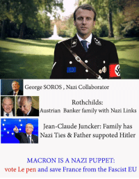nazi: George SOROS, Nazi Collaborator  S:  Austrian Banker family with Nazi Links  Jean-Claude Juncker: Family has  Nazi Ties & Father suppoted Hitler  MACRON IS A NAZI PUPPET:  vote Le pen and save France from the F  ascist EU