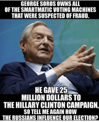 George Soros: GEORGE SOROS OWNS ALL  OF THE SMARTMATIC VOTING MACHINES  THAT WERE SUSPECTED OF FRAUD.  HE GAVE 25  MILLION DOLLARS TO  THE HILLARY CLINTON CAMPAIGN,  SO TELL ME AGAIN HOW  THE RUSSIANSINFLUENCE OUR ELECTION?