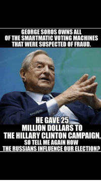 $RJ$: GEORGE SOROS OWNS ALL  OF THE SMARTMATIC VOTINGMACHINES  THAT WERE SUSPECTED OFFRAUD.  HE GAVE 25  MILLION DOLLARS TO  THE HILLARY CLINTON CAMPAIGN,  SO TELL MEAGAIN HOW  THE RUSSIANSINFLUENCE OUR ELECTIONP $RJ$