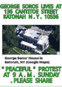 Google Maps: GEORGE SOROS UMES AT  136 CANTUTTOE STREET  KATONAH N. Y. 10536  George Soros' House in  Katonah, NY (Google Maps)  PEACEFUL PROTEST  AT 9 A. M. SUNDAY  PLEASE SHARE