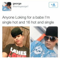 Memes, 🤖, and Loking: george  @sortogeorge 1  Anyone Loking for a babe l'm  single hot and 16 hot and single  DIES When u trying to get your essay longer