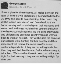 Memes, Induct, and 🤖: George Stacey  November 17 at 8:11 pm  I have a plan for the refugees. All males between the  ages of 18 to 50 will immediately be inducted into the  US army and sent to basic training. After basic, they  will be loaded into aircraft and flown back to their  home country and on arrival given their weapons and  ammo and told to go reclaim their country and when  they have accomplished that we will send their wives  and children and any other countrymen and women  back to them at no cost. They will be paid the same as  our soldiers while fighting for their country and their  dependent will receive the same benefits as our  soldiers dependents. If they are not willing to do this  then they and their families can find another country to  take them. We should not have to send our military to  fight for their country if they are not willing to fight for  their own Thoughts? Via: George Stacey