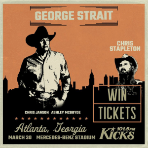 You're chance to win free tickets to see George Strait is coming up! Tune in tomorrow morning right after Can't Beat Caddy at 7:20 on Kicks 101.5!  Stream and listen to us at http://bit.ly/StreamKicks1015.: GEORGE STRAIT  CHRIS  STAPLETON  WI  1-9  . TICKETS  CHRIS JANSON ASHLEY MCBRYDE  ni Jean  101.5FM  「VCKO  MARCH 30  MERCEDES-BENZ STADIUM You're chance to win free tickets to see George Strait is coming up! Tune in tomorrow morning right after Can't Beat Caddy at 7:20 on Kicks 101.5!  Stream and listen to us at http://bit.ly/StreamKicks1015.