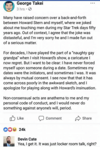 "Memes, Period, and Regret: George Takei  3 hrs .  Many have raised concern over a back-and-forth  between Howard Stern and myself, where we joked  about me touching men during my Star Trek days fifty  years ago. Out of context, I agree that the joke was  distasteful, and I'm very sorry he and I made fun out  of a serious matter.  For decades, I have played the part of a ""naughty gay  grandpa"" when I visit Howard's show, a caricature I  now regret. But I want to be clear: I have never forced  myself upon someone during a date. Sometimes my  dates were the initiators, and sometimes I was. It was  always by mutual consent. I see now that that it has  come across poorly in the awkward sketch, andI  apologize for playing along with Howard's insinuation.  Non-consensual acts are anathema to me and my  personal code of conduct, and I would never do  something against anyone's will, period.  Comment  Devin Cate  Yea, I get it. It was just locker room talk, right? (MJ)"