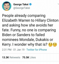 "Elizabeth Warren, Funny, and Hillary Clinton: George Takei  aGeorgeTakei  People already comparing  Elizabeth Warren to Hillary Clinton  and asking how she avoids her  fate. Funny, no one is comparing  Biden or Sanders to failed  nominees Mondale, Dukakis or  Kerry. I wonder why that is?  2:31 PM 01 Jan 19 Twitter for iPhone  13.3K Retweets 75.5K Likes We as Democrats must be very vigilant to shut down and call out any misogynist conversations, they are the result of the Russian propaganda hang over and they will continue to attempt to divide Democrats with the ""purity"" paradigm.  We can't let them.  Thanks for Voting in 2018, we are way closer to the goal of removing them from power!"
