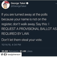 Trump, George Takei, and Name: George Takei C  @GeorgeTakei  If you are turned away at the polls  because your name is not on the  register, don't walk away. Say this: I  REQUEST A PROVISIONAL BALLOT AS  REQUIRED BY LAVW  Don't let them steal your vote.  10/14/18, 4:34 PM  35.6K Retweets 61.4K Likes  t1 tarajiphenson Follow Boycott All Things Trump for more.