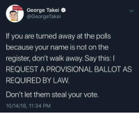 Trump, George Takei, and Name: George Takei e  @GeorgeTakei  If you are turned away at the polls  because your name is not on the  register, don't walk away. Say this: I  REQUEST A PROVISIONAL BALLOT AS  REQUIRED BY LAVW  Don't let them steal your vote.  10/14/18, 11:34 PM Follow Boycott All Things Trump for more.