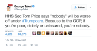 "Memes, 🤖, and Gop: George Takei  Follow  v  @George Takei  HHS Sec Tom Price says ""nobody"" will be worse  off under  th Trumpcare. Because to the GOP if  you're poor, elderly or uninsured, you're nobody.  RETWEETS LIKES  1:34 PM 12 Mar 2017  t 4.2K  10K George Takei isn't mincing words.   #TrumpCare is a Grandma killer."