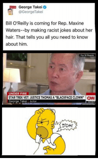 "(CS) Oh George, just beam your minor character playing self to another planet.: George Takei  @George Take  Bill O'Reilly is coming for Rep. Maxine  Waters--by making racist jokes about her  hair. That tells you all you need to know  about him.  Fox 10 Phoenix  UNDER FIRE  STAR TREK VET: JUSTICE THOMAS A ""BLACKFACE CLOWN"" CNN  George Takei Actor  Drott! (CS) Oh George, just beam your minor character playing self to another planet."