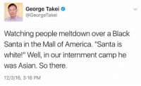 """black santa: George Takei  @George Takei  Watching people meltdown over a Black  Santa in the Mall of America. """"Santa is  white!"""" Well, in our internment camp he  was Asian. So there.  12/3/16, 3:16 PM"""