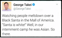 """via Reasonable People Unite: George Takei  @George Takei  Watching people meltdown over a  Black Santa in the Mall of America.  """"Santa is white!"""" Well, in our  internment camp he was Asian. So  there. via Reasonable People Unite"""