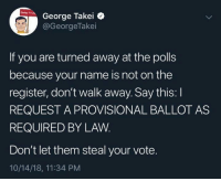 Memes, George Takei, and 🤖: George Takei  @GeorgeTakei  If you are turned away at the polls  because your name is not on the  register, don't walk away. Say this: I  REQUEST A PROVISIONAL BALLOT AS  REQUIRED BY LAW  Don't let them steal your vote.  10/14/18, 11:34 PM Know your rights!