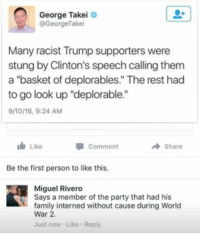 "(GC): George Takei  GeorgeTakei  Many racist Trump supporters were  stung by Clinton's speech calling them  a ""basket of deplorables."" The rest had  to go look up ""deplorable.""  9/10/16, 9:24 AM  I Like  Comment  Share  Be the first person to like this.  Miguel Rivero  Says a member of the party that had his  family interned without cause during World  War 2.  Just now Like Reply (GC)"