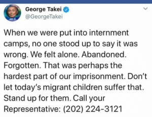 Put Into: George Takei  @GeorgeTakei  When we were put into internment  camps, no one stood up to say it was  wrong. We felt alone. Abandoned.  Forgotten. That was perhaps the  hardest part of our imprisonment. Don't  let today's migrant children suffer that.  Stand up for them. Call your  Representative: (202) 224-3121
