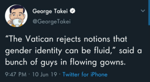 "They are nice dresses: George Takei  L  @George Takei  ""The Vatican rejects notions that  gender identity can be fluid,"" said a  bunch of guys in flowing gowns.  9:47 PM 10 Jun 19 Twitter for iPhone They are nice dresses"