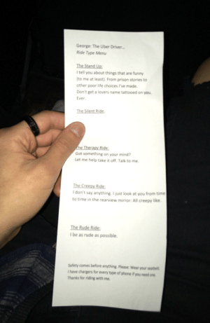 This was given by a uber driver...: George: The Uber Driver  Ride Type Menu  The Stand Up:  Itell you about things that are funny  to me at least). From prison stories to  other poor life choices I've made  Don't get a lovers name tattooed on you  Ever.  The Silent Ride:  he Th  Ri  Got something on your mind  Let me help take it off. Talk to me.  The Cr  I don't say anything. I just look at you from time  to time in the rearview mirror: All creepy like  Ri  The Rude Rid  I be as rude as possible  Safety comes before anything. Please: Wear your seatbelt  I have chargers for every type of phone if you need one  Thanks for riding with me. This was given by a uber driver...