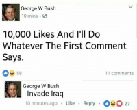 Chill, George W. Bush, and Iraq: George W Bush  10 mins  10,000 Likes And l'll Do  Whatever The First Comment  Says.  58  11 comments  George W Bush  Invade Iraq  10 minutes ago Like  Reply 27 G bush gotta chill