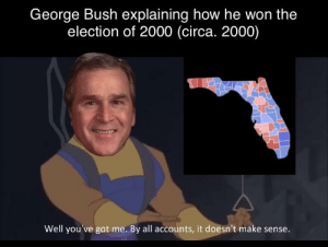George W. explaining how he won the election of 2000 (circa. 2000): George W. explaining how he won the election of 2000 (circa. 2000)